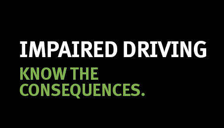 Impaired driving. Know the consequences.