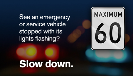 See an emergency or service vehicle stopped with its lights flashing? Slow down.