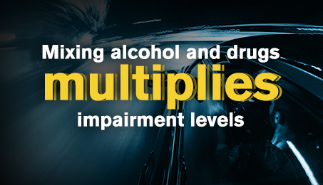 Mixing alcohol and drugs multiplies impairment levels.